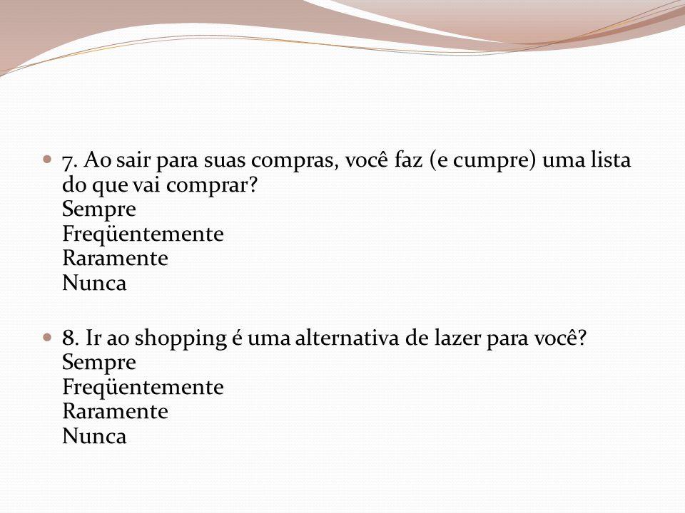 7. Ao sair para suas compras, você faz (e cumpre) uma lista do que vai comprar Sempre Freqüentemente Raramente Nunca