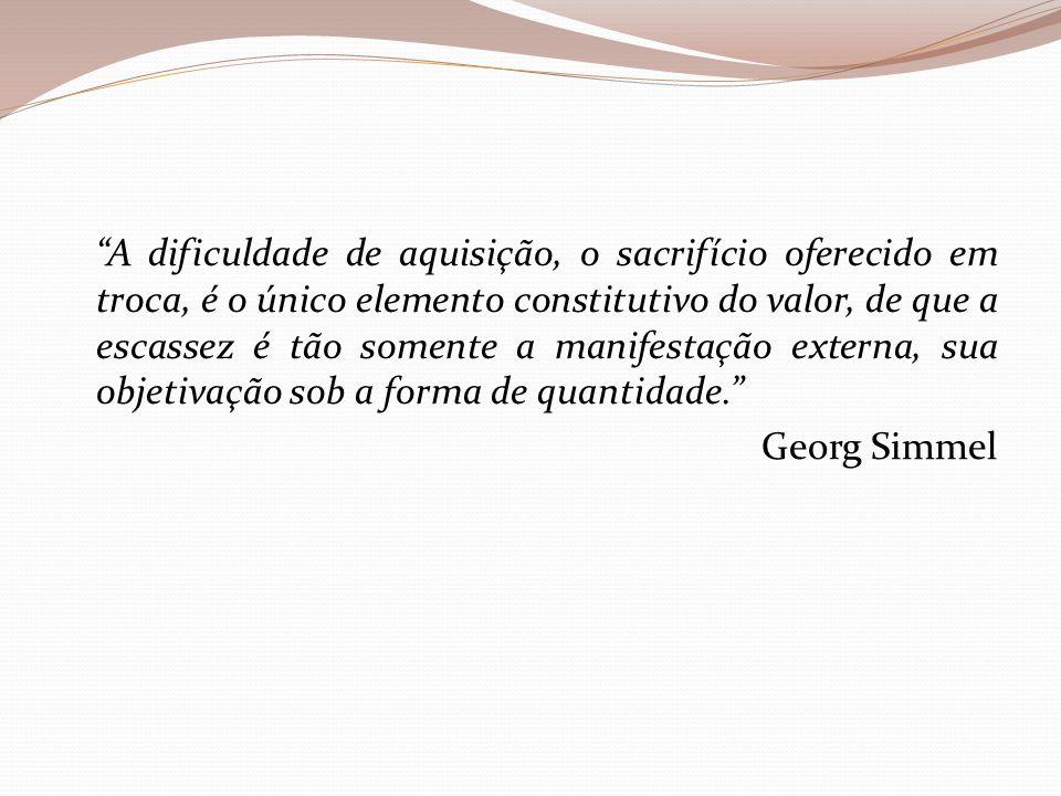 A dificuldade de aquisição, o sacrifício oferecido em troca, é o único elemento constitutivo do valor, de que a escassez é tão somente a manifestação externa, sua objetivação sob a forma de quantidade. Georg Simmel