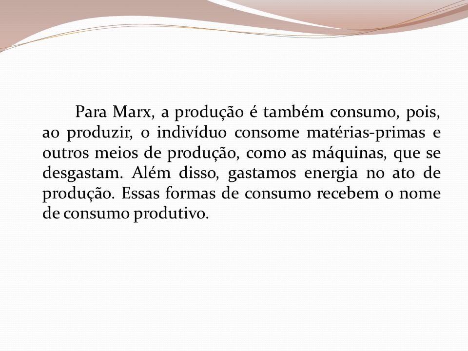 Para Marx, a produção é também consumo, pois, ao produzir, o indivíduo consome matérias-primas e outros meios de produção, como as máquinas, que se desgastam.