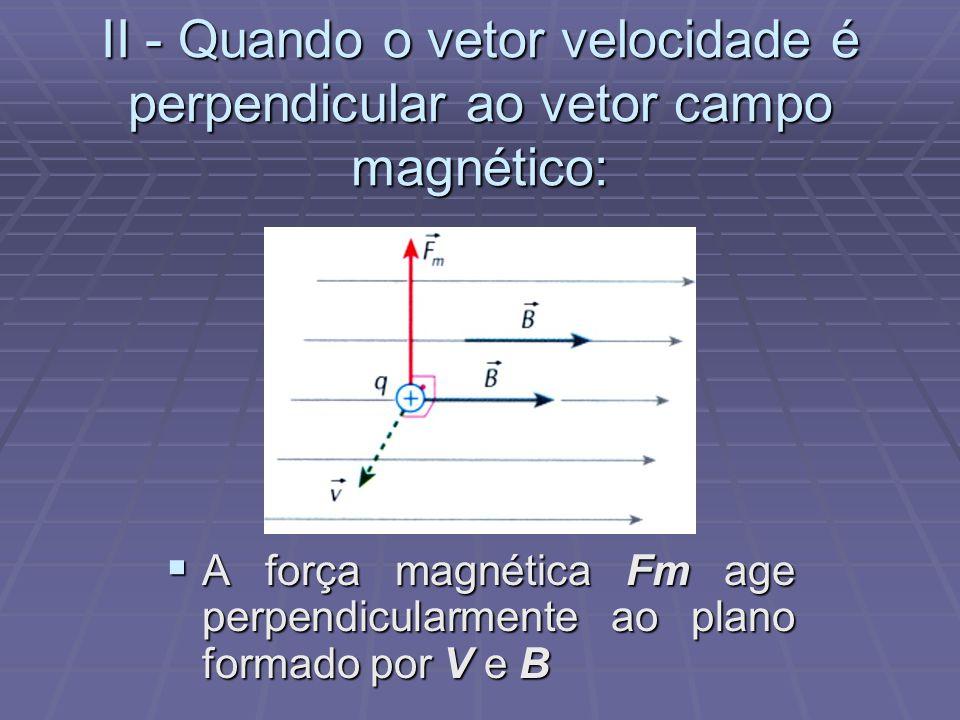 II - Quando o vetor velocidade é perpendicular ao vetor campo magnético:
