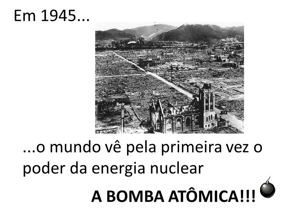 Em 1945... ...o mundo vê pela primeira vez o poder da energia nuclear A BOMBA ATÔMICA!!!