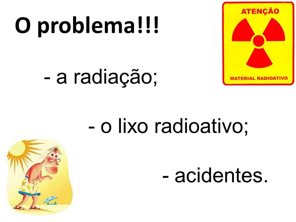 O problema!!! a radiação; o lixo radioativo; acidentes.