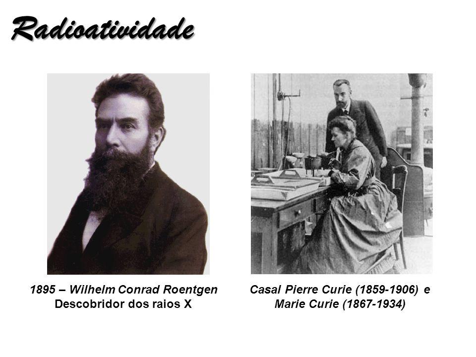 Radioatividade 1895 – Wilhelm Conrad Roentgen Descobridor dos raios X