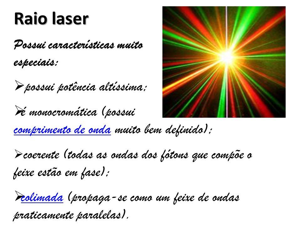Raio laser possui potência altíssima; é monocromática (possui