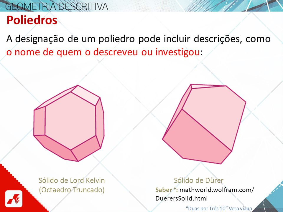 Poliedros A designação de um poliedro pode incluir descrições, como o nome de quem o descreveu ou investigou: