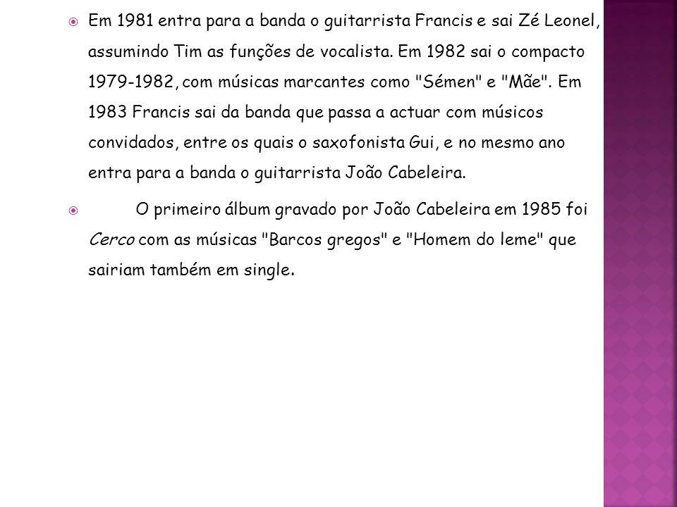 Em 1981 entra para a banda o guitarrista Francis e sai Zé Leonel, assumindo Tim as funções de vocalista. Em 1982 sai o compacto 1979-1982, com músicas marcantes como Sémen e Mãe . Em 1983 Francis sai da banda que passa a actuar com músicos convidados, entre os quais o saxofonista Gui, e no mesmo ano entra para a banda o guitarrista João Cabeleira.