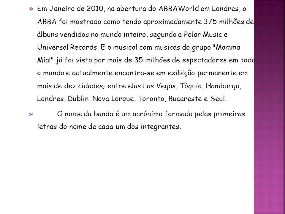 Em Janeiro de 2010, na abertura do ABBAWorld em Londres, o ABBA foi mostrado como tendo aproximadamente 375 milhões de álbuns vendidos no mundo inteiro, segundo a Polar Music e Universal Records. E o musical com musicas do grupo Mamma Mia! já foi visto por mais de 35 milhões de espectadores em todo o mundo e actualmente encontra-se em exibição permanente em mais de dez cidades; entre elas Las Vegas, Tóquio, Hamburgo, Londres, Dublin, Nova Iorque, Toronto, Bucareste e Seul.