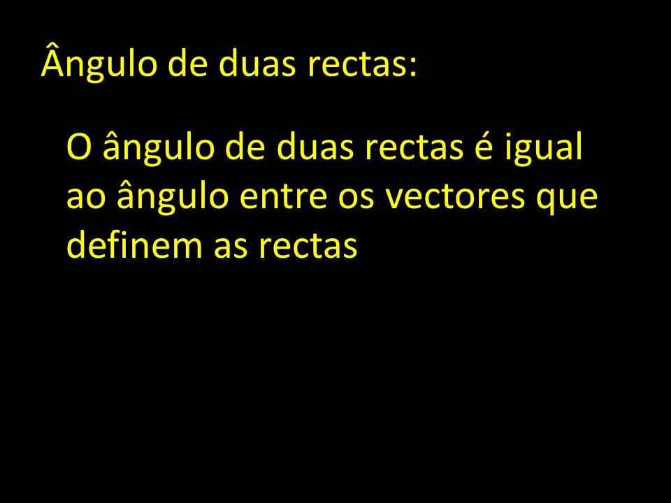 Ângulo de duas rectas: O ângulo de duas rectas é igual ao ângulo entre os vectores que definem as rectas.