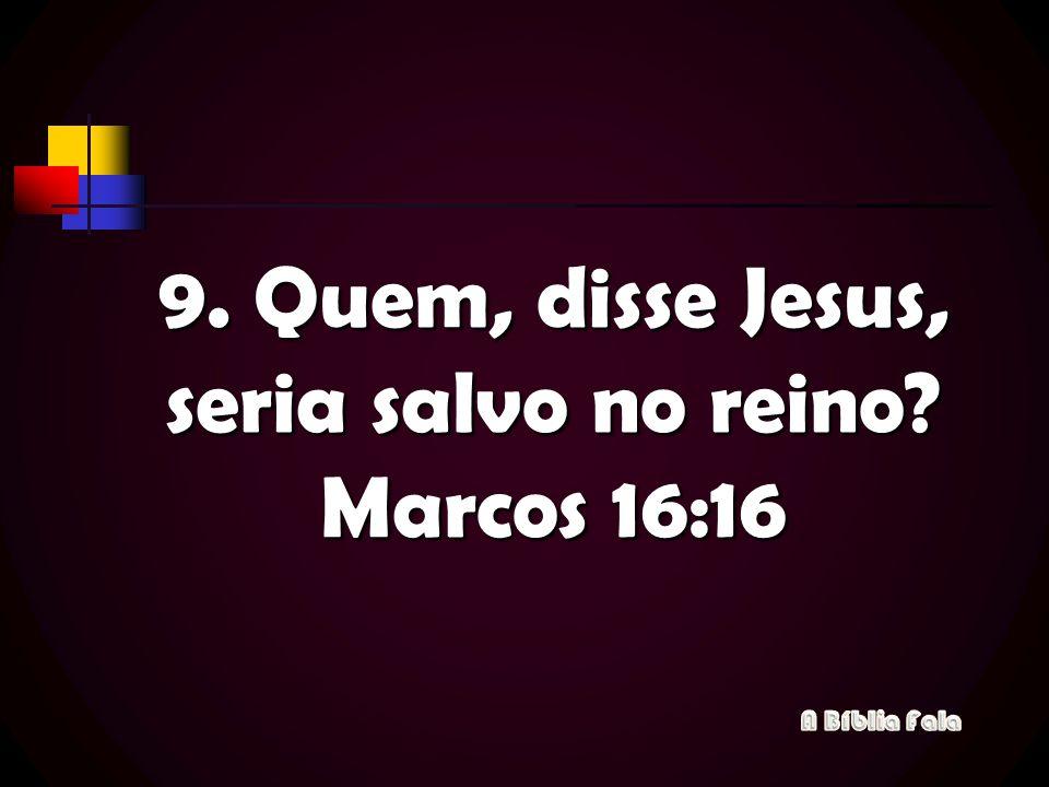 9. Quem, disse Jesus, seria salvo no reino Marcos 16:16