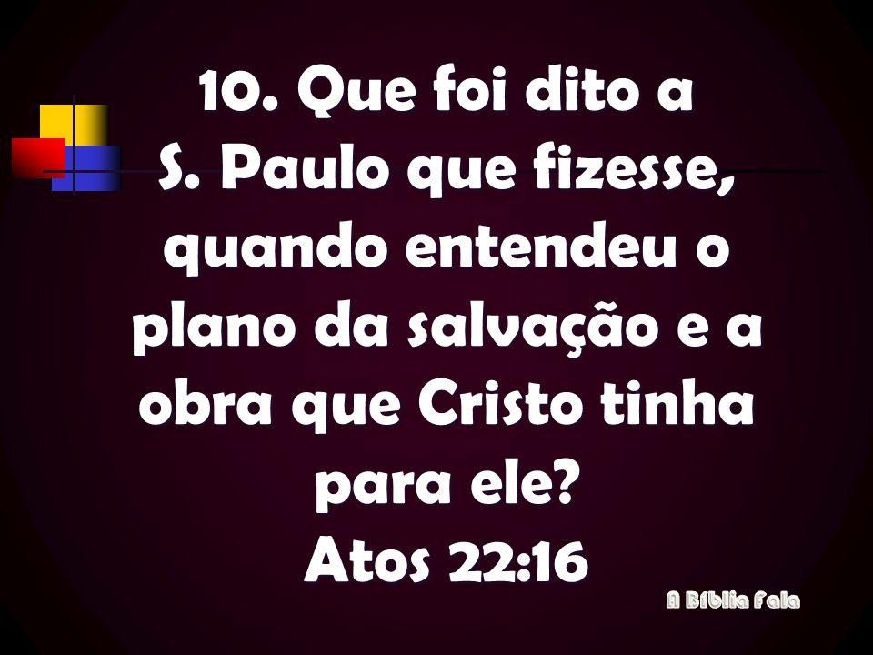 10. Que foi dito a S. Paulo que fizesse, quando entendeu o plano da salvação e a obra que Cristo tinha para ele Atos 22:16