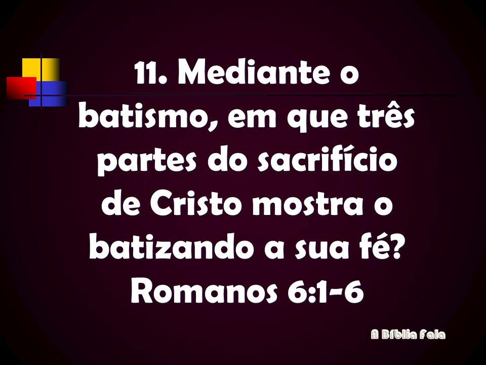11. Mediante o batismo, em que três partes do sacrifício de Cristo mostra o batizando a sua fé Romanos 6:1-6