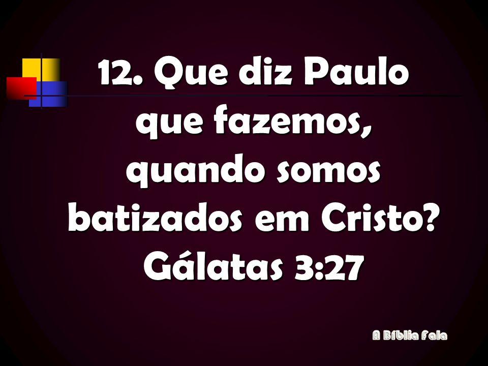 12. Que diz Paulo que fazemos, quando somos batizados em Cristo