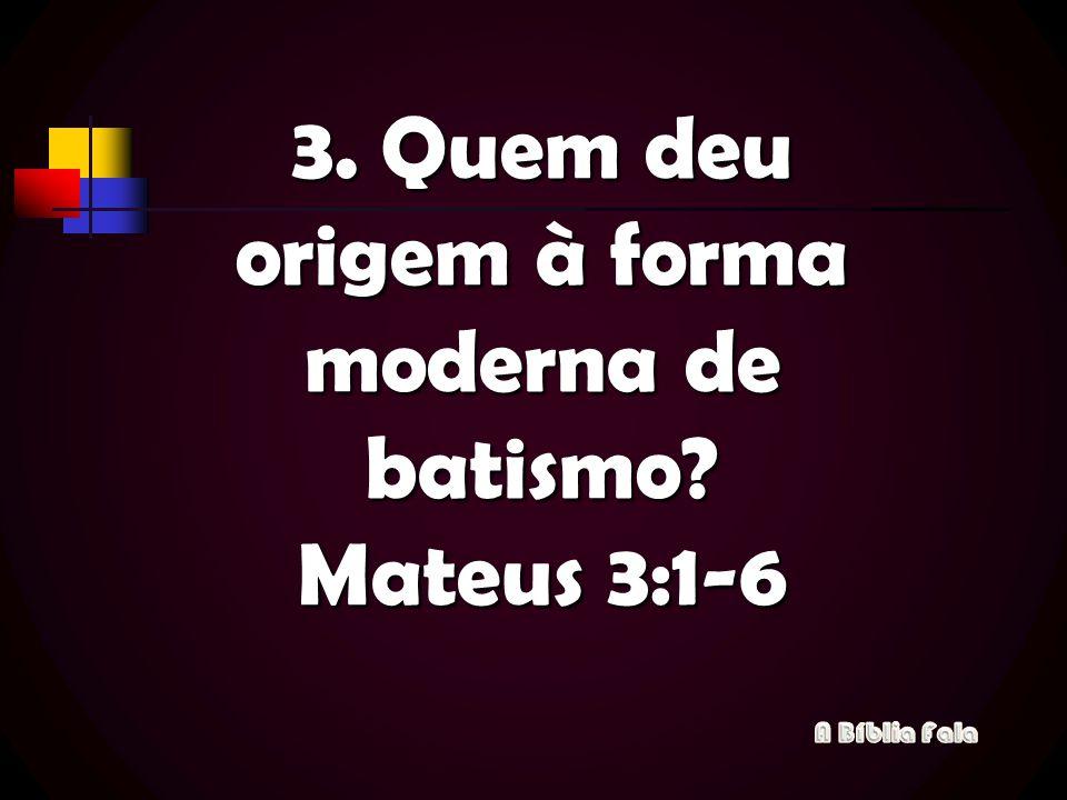 3. Quem deu origem à forma moderna de batismo Mateus 3:1-6
