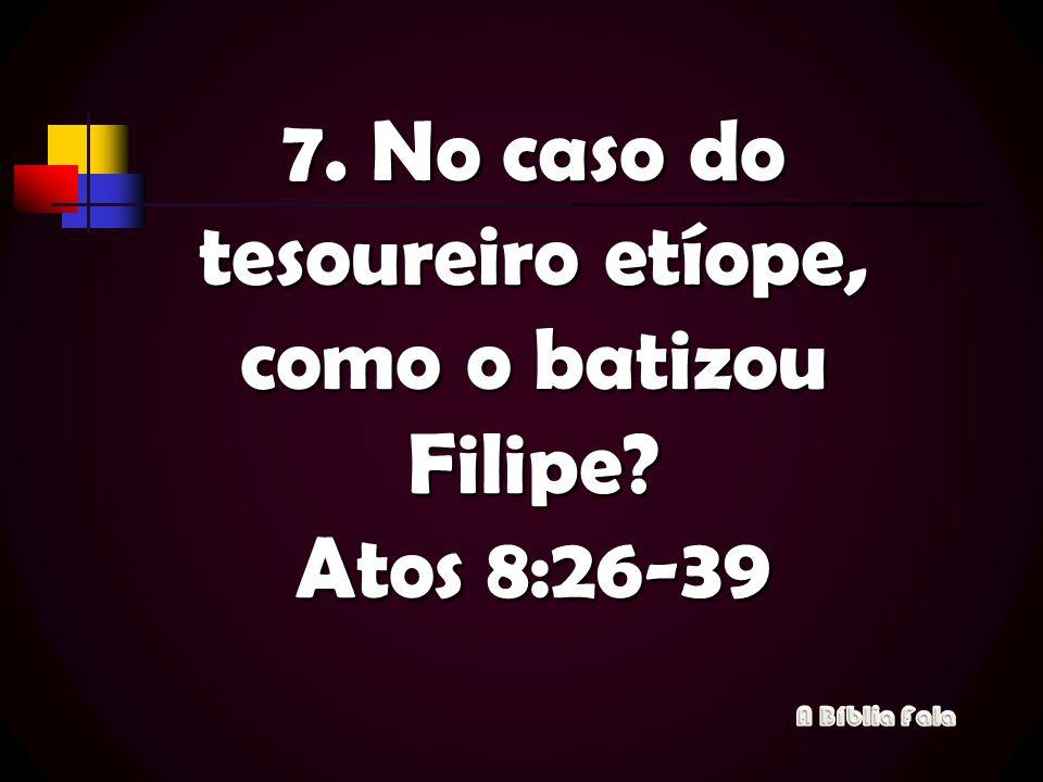 7. No caso do tesoureiro etíope, como o batizou Filipe Atos 8:26-39