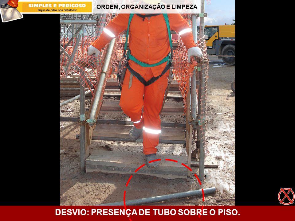 ORDEM, ORGANIZAÇÃO E LIMPEZA DESVIO: PRESENÇA DE TUBO SOBRE O PISO.