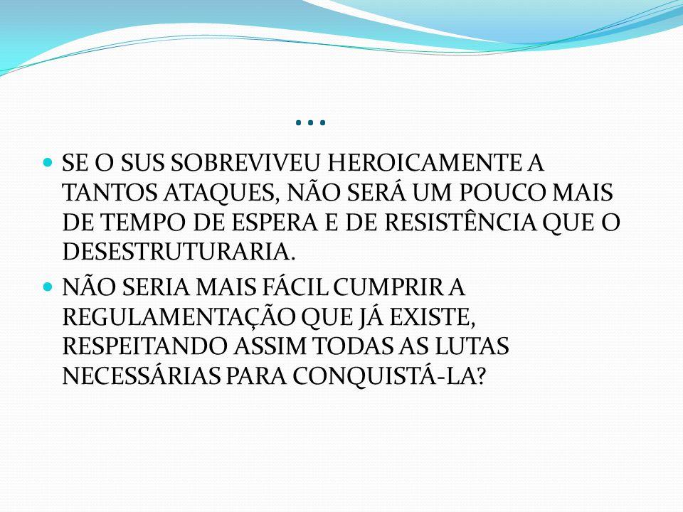 ... SE O SUS SOBREVIVEU HEROICAMENTE A TANTOS ATAQUES, NÃO SERÁ UM POUCO MAIS DE TEMPO DE ESPERA E DE RESISTÊNCIA QUE O DESESTRUTURARIA.