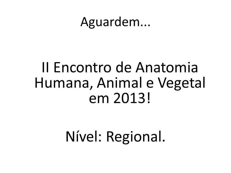 Aguardem... II Encontro de Anatomia Humana, Animal e Vegetal em 2013! Nível: Regional.