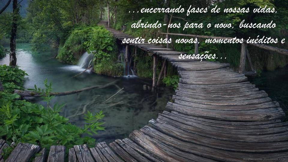 ...encerrando fases de nossas vidas, abrindo-nos para o novo, buscando sentir coisas novas, momentos inéditos e sensações...