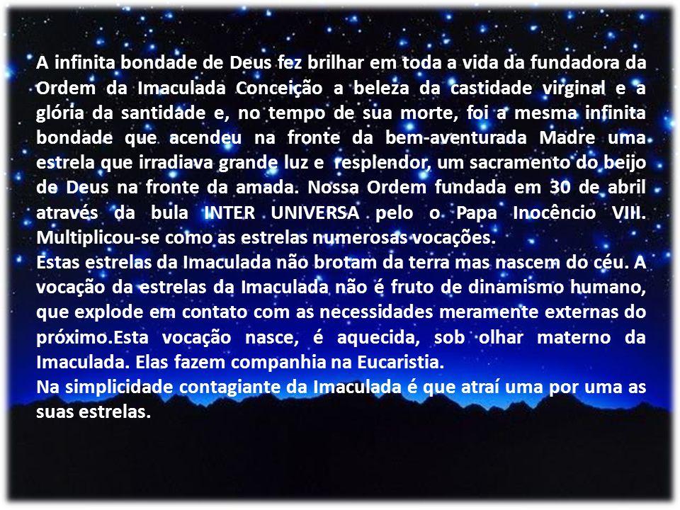 A infinita bondade de Deus fez brilhar em toda a vida da fundadora da Ordem da Imaculada Conceição a beleza da castidade virginal e a glória da santidade e, no tempo de sua morte, foi a mesma infinita bondade que acendeu na fronte da bem-aventurada Madre uma estrela que irradiava grande luz e resplendor, um sacramento do beijo de Deus na fronte da amada. Nossa Ordem fundada em 30 de abril através da bula INTER UNIVERSA pelo o Papa Inocêncio VIII. Multiplicou-se como as estrelas numerosas vocações.