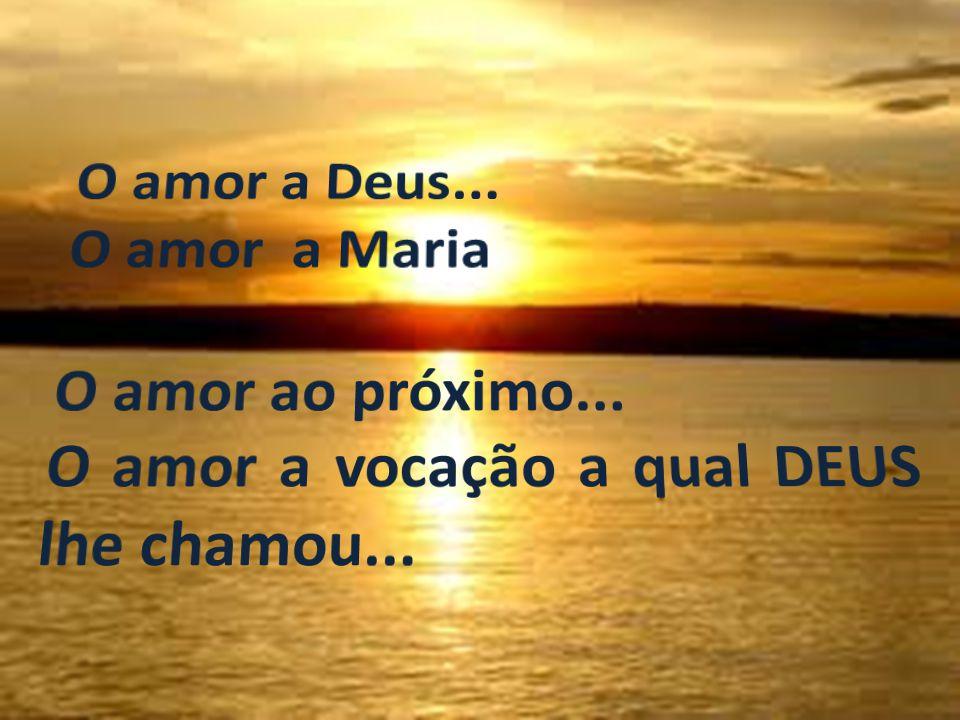 O amor a Deus... O amor a Maria O amor ao próximo... O amor a vocação a qual DEUS lhe chamou...