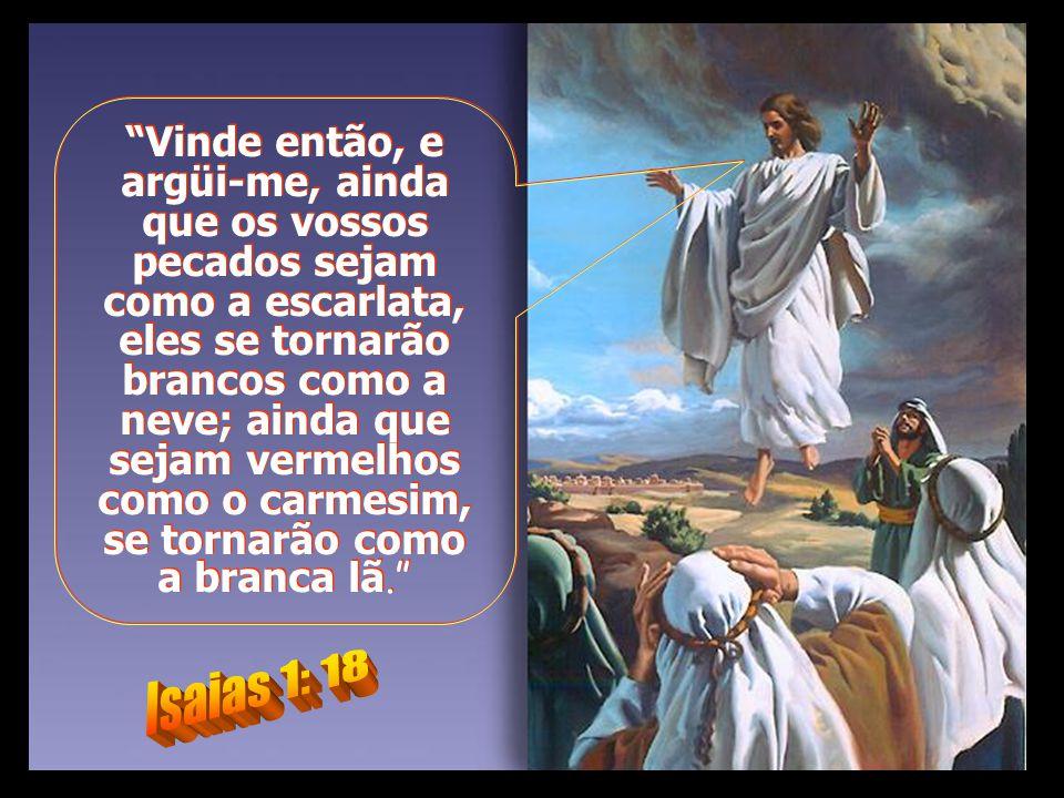 Vinde então, e argüi-me, ainda que os vossos pecados sejam como a escarlata, eles se tornarão brancos como a neve; ainda que sejam vermelhos como o carmesim, se tornarão como a branca lã.