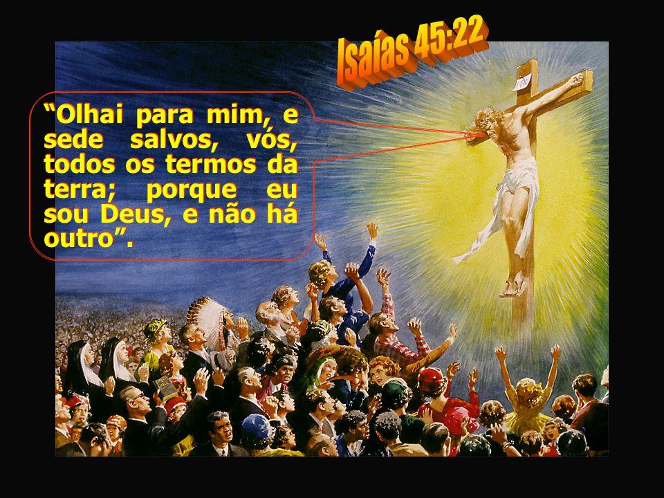 Isaías 45:22 Olhai para mim, e sede salvos, vós, todos os termos da terra; porque eu sou Deus, e não há outro .