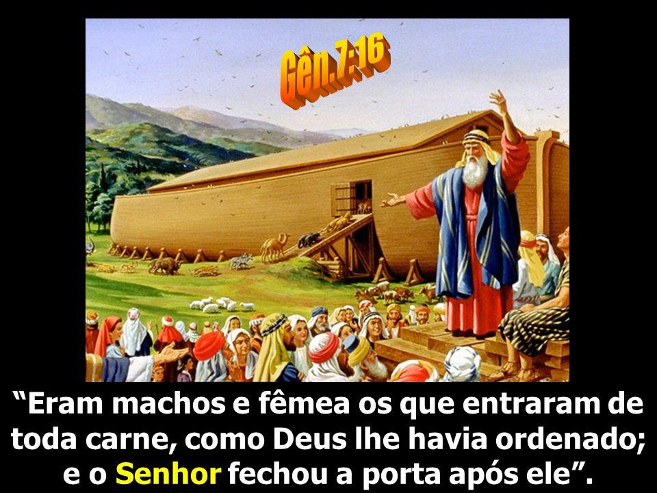Gên.7:16 Eram machos e fêmea os que entraram de toda carne, como Deus lhe havia ordenado; e o Senhor fechou a porta após ele .