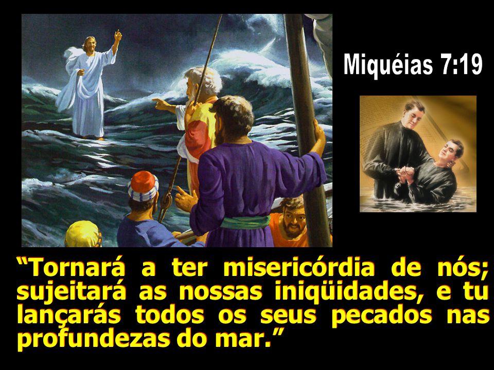 Miquéias 7:19 Tornará a ter misericórdia de nós; sujeitará as nossas iniqüidades, e tu lançarás todos os seus pecados nas profundezas do mar.