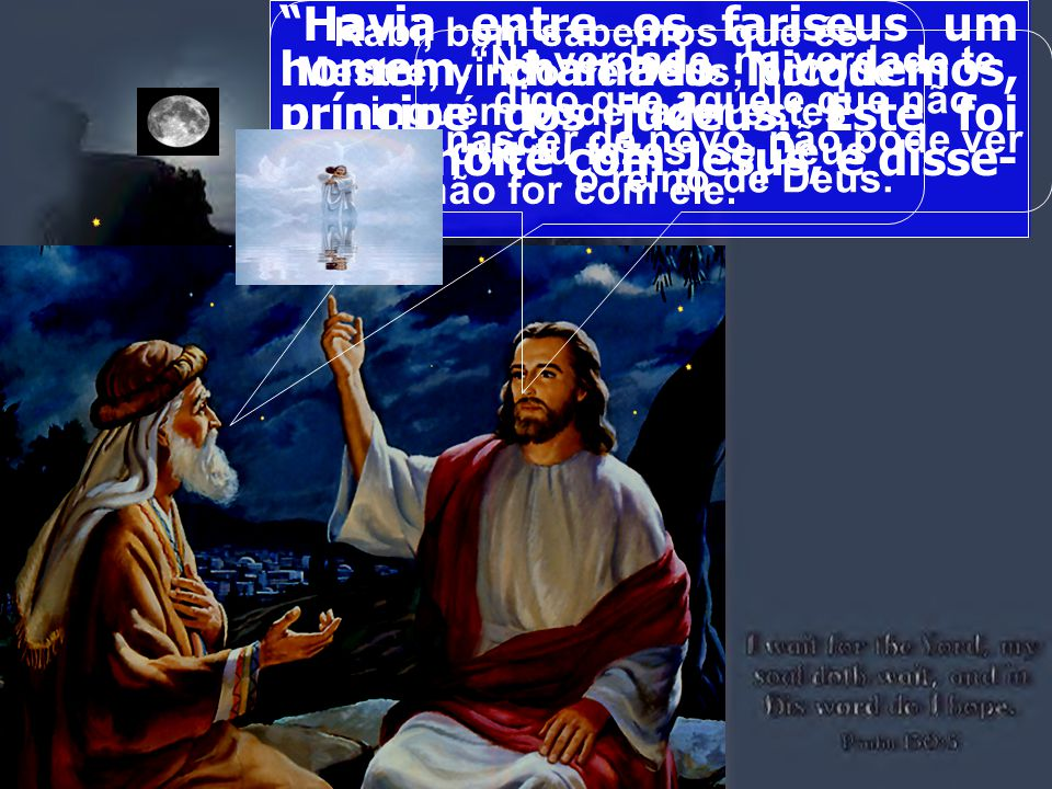 Havia entre os fariseus um homem, chamado Nicodemos, príncipe dos judeus. Este foi ter de noite com Jesus, e disse-lhe:
