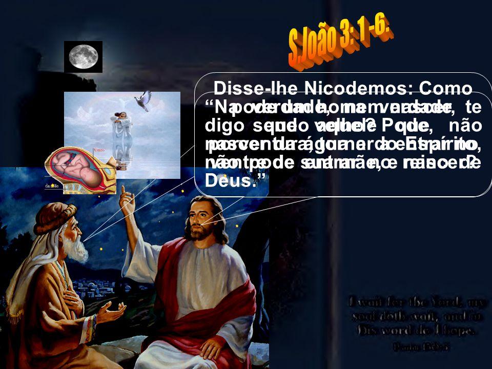 S.João 3: 1 -6. Disse-lhe Nicodemos: Como pode um homem nascer, sendo velho Pode, porventura, tornar a entrar no ventre de sua mãe, e nascer