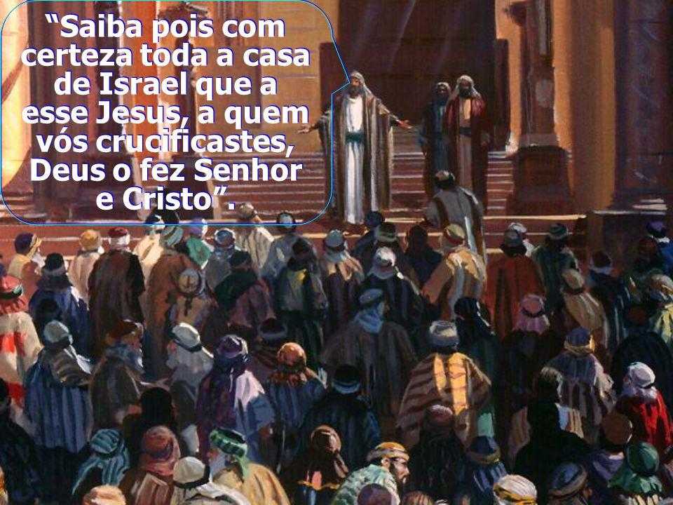 Saiba pois com certeza toda a casa de Israel que a esse Jesus, a quem vós crucificastes, Deus o fez Senhor e Cristo .