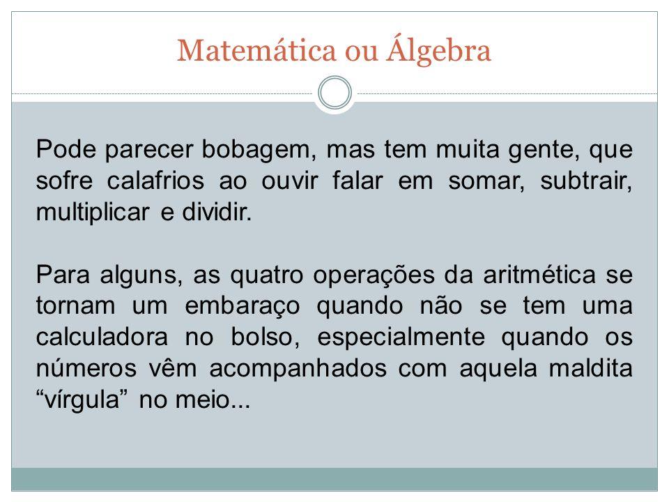 Matemática ou Álgebra Pode parecer bobagem, mas tem muita gente, que sofre calafrios ao ouvir falar em somar, subtrair, multiplicar e dividir.