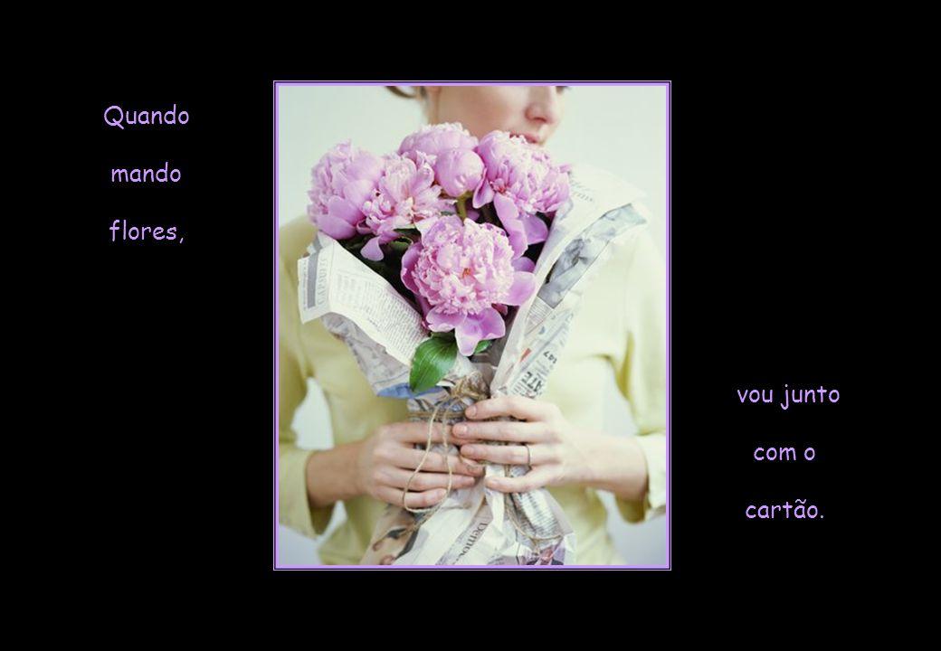 Quando mando flores, vou junto com o cartão.