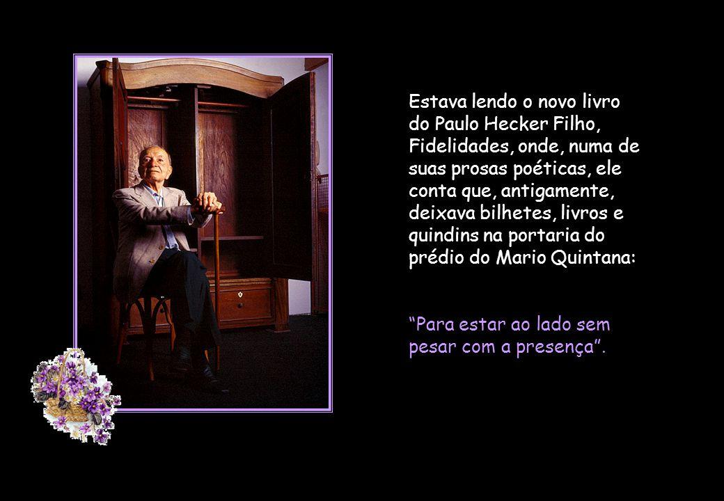 Estava lendo o novo livro do Paulo Hecker Filho, Fidelidades, onde, numa de suas prosas poéticas, ele conta que, antigamente, deixava bilhetes, livros e quindins na portaria do prédio do Mario Quintana: