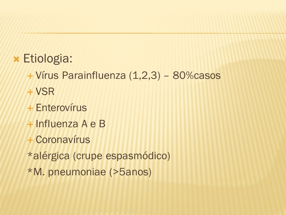 Etiologia: Vírus Parainfluenza (1,2,3) – 80%casos VSR Enterovírus