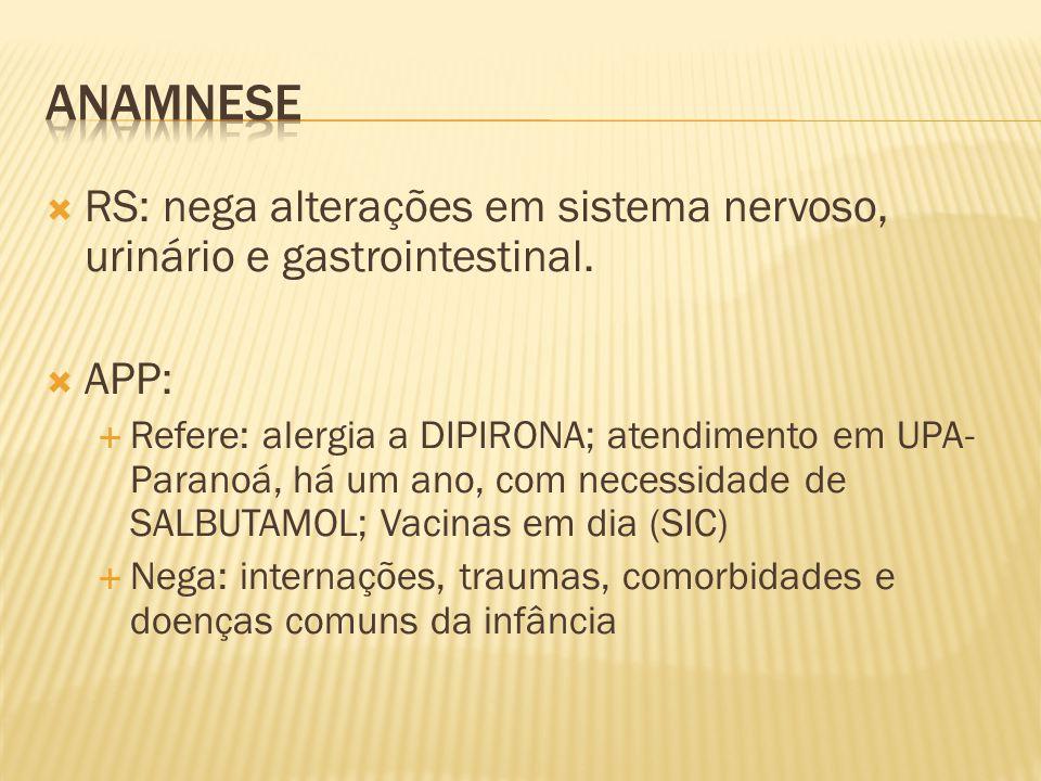 Anamnese RS: nega alterações em sistema nervoso, urinário e gastrointestinal. APP: