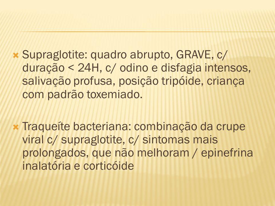 Supraglotite: quadro abrupto, GRAVE, c/ duração < 24H, c/ odino e disfagia intensos, salivação profusa, posição tripóide, criança com padrão toxemiado.