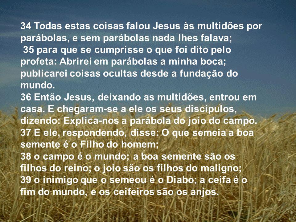 34 Todas estas coisas falou Jesus às multidões por parábolas, e sem parábolas nada lhes falava;