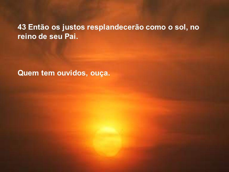 43 Então os justos resplandecerão como o sol, no reino de seu Pai.