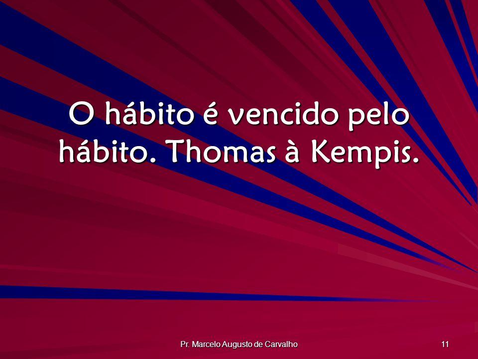 O hábito é vencido pelo hábito. Thomas à Kempis.