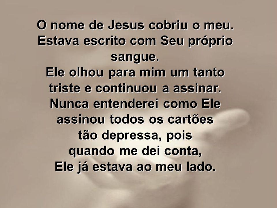 O nome de Jesus cobriu o meu. Estava escrito com Seu próprio sangue.
