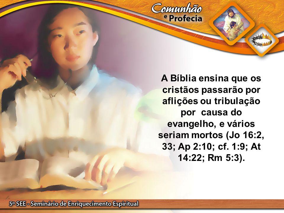 A Bíblia ensina que os cristãos passarão por aflições ou tribulação por causa do evangelho, e vários seriam mortos (Jo 16:2, 33; Ap 2:10; cf.