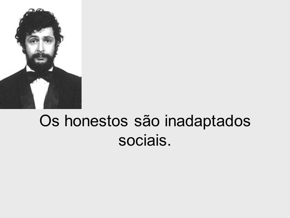 Os honestos são inadaptados sociais.