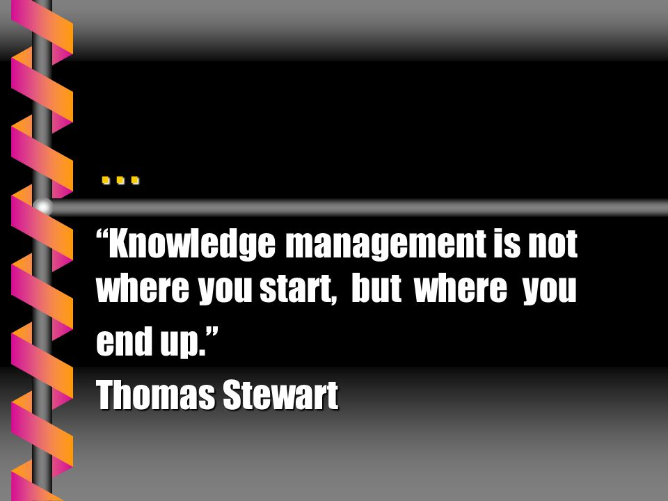 . . . Knowledge management is not where you start, but where you