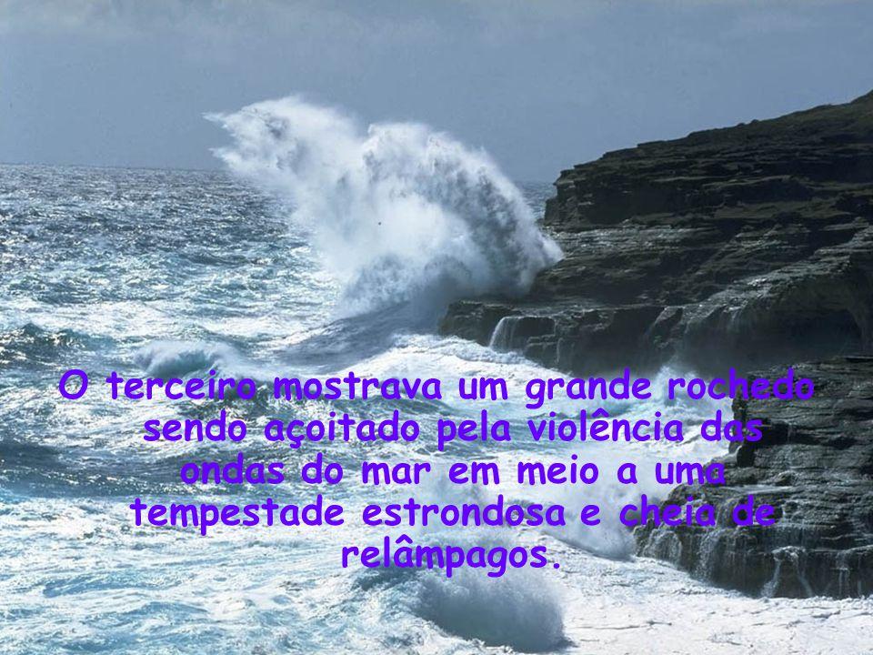 O terceiro mostrava um grande rochedo sendo açoitado pela violência das ondas do mar em meio a uma tempestade estrondosa e cheia de relâmpagos.