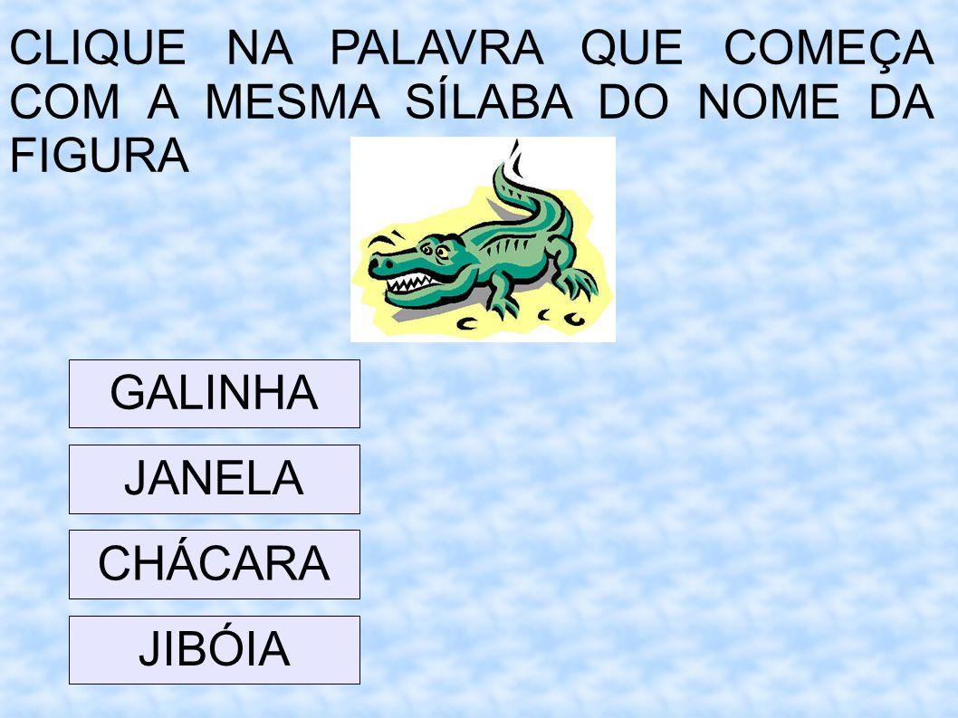 CLIQUE NA PALAVRA QUE COMEÇA COM A MESMA SÍLABA DO NOME DA FIGURA