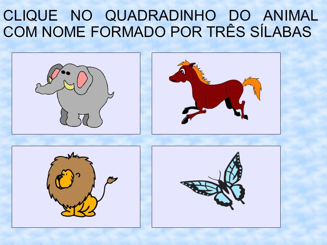 CLIQUE NO QUADRADINHO DO ANIMAL COM NOME FORMADO POR TRÊS SÍLABAS