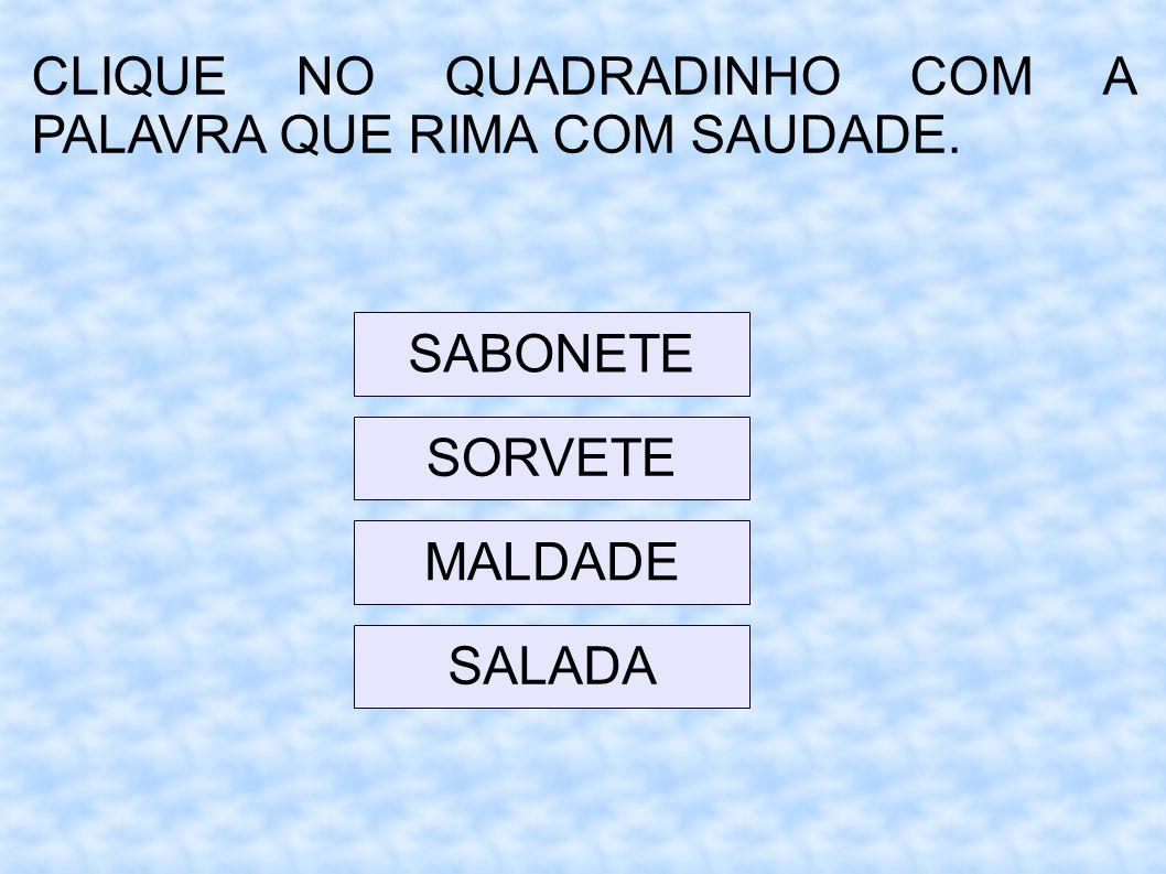 CLIQUE NO QUADRADINHO COM A PALAVRA QUE RIMA COM SAUDADE.