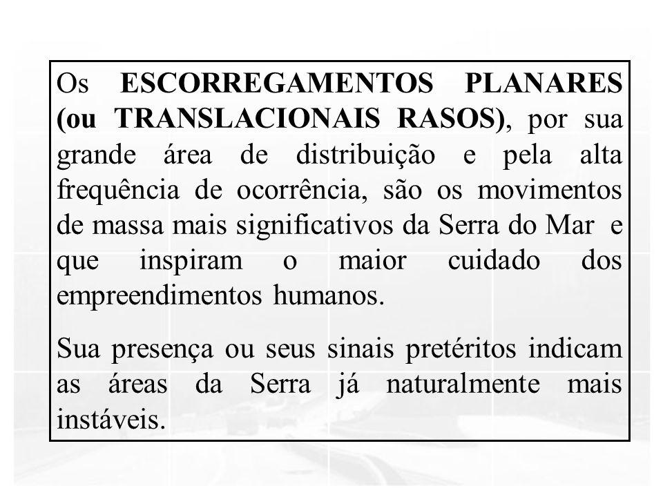 Os ESCORREGAMENTOS PLANARES (ou TRANSLACIONAIS RASOS), por sua grande área de distribuição e pela alta frequência de ocorrência, são os movimentos de massa mais significativos da Serra do Mar e que inspiram o maior cuidado dos empreendimentos humanos.