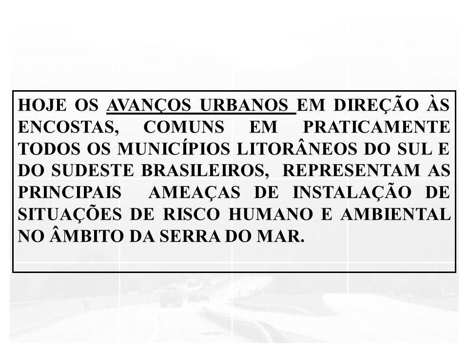 HOJE OS AVANÇOS URBANOS EM DIREÇÃO ÀS ENCOSTAS, COMUNS EM PRATICAMENTE TODOS OS MUNICÍPIOS LITORÂNEOS DO SUL E DO SUDESTE BRASILEIROS, REPRESENTAM AS PRINCIPAIS AMEAÇAS DE INSTALAÇÃO DE SITUAÇÕES DE RISCO HUMANO E AMBIENTAL NO ÂMBITO DA SERRA DO MAR.
